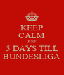KEEP CALM JUST 5 DAYS TILL BUNDESLIGA - Personalised Poster A4 size