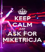 KEEP CALM JUST ASK FOR MIKETRICJA - Personalised Poster A4 size