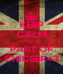 KEEP CALM JUST BE PART OF CHICSER<3 - Personalised Poster A4 size
