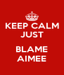 KEEP CALM JUST  BLAME AIMEE - Personalised Poster A4 size
