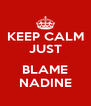 KEEP CALM JUST  BLAME NADINE - Personalised Poster A4 size
