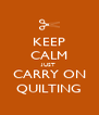 KEEP CALM JUST CARRY ON QUILTING - Personalised Poster A4 size