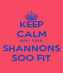 KEEP CALM JUST COZ SHANNONS SOO FIT - Personalised Poster A4 size