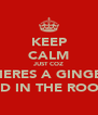KEEP CALM JUST COZ THERES A GINGER KID IN THE ROOM - Personalised Poster A4 size