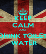 KEEP CALM JUST DRINK TOILET  WATER - Personalised Poster A4 size
