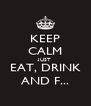 KEEP CALM JUST EAT, DRINK AND F... - Personalised Poster A4 size