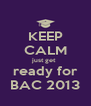 KEEP CALM just get  ready for BAC 2013 - Personalised Poster A4 size