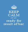KEEP CALM just get ready for result of bac - Personalised Poster A4 size