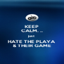 KEEP CALM. .. just HATE THE PLAYA & THEIR GAME - Personalised Poster A4 size