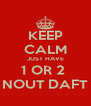 KEEP CALM JUST HAVE 1 OR 2  NOUT DAFT - Personalised Poster A4 size
