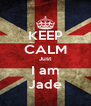 KEEP CALM Just I am Jade - Personalised Poster A4 size