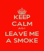 KEEP CALM JUST LEAVE ME A SMOKE - Personalised Poster A4 size