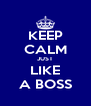 KEEP CALM JUST  LIKE  A BOSS - Personalised Poster A4 size