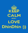 KEEP CALM JUST LOVE DhinDhin :)) - Personalised Poster A4 size