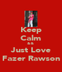 Keep Calm && Just Love Fazer Rawson - Personalised Poster A4 size