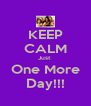 KEEP CALM Just  One More Day!!! - Personalised Poster A4 size