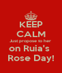 KEEP CALM Just propose to her  on Ruia's  Rose Day! - Personalised Poster A4 size