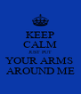 KEEP CALM JUST PUT YOUR ARMS  AROUND ME - Personalised Poster A4 size