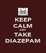 KEEP CALM JUST TAKE DIAZEPAM - Personalised Poster A4 size
