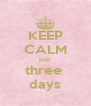 KEEP CALM just three  days - Personalised Poster A4 size