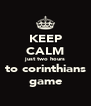 KEEP CALM just two hours to corinthians game - Personalised Poster A4 size