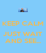 KEEP CALM  JUST WAIT AND SEE... - Personalised Poster A4 size