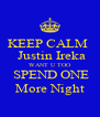 KEEP CALM   Justin Ireka WANT U TOO  SPEND ONE More Night - Personalised Poster A4 size