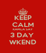 KEEP CALM KAMLA SAY 3 DAY  WKEND - Personalised Poster A4 size