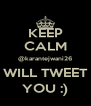 KEEP CALM @karantejwani26 WILL TWEET YOU :) - Personalised Poster A4 size