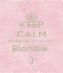 KEEP CALM Kardashian loves you  Blondie  ;) - Personalised Poster A4 size