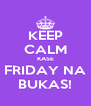 KEEP CALM KASE FRIDAY NA BUKAS! - Personalised Poster A4 size