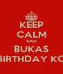 KEEP CALM KASI BUKAS BIRTHDAY KO - Personalised Poster A4 size