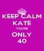 KEEP CALM KATE YOU'RE ONLY 40 - Personalised Poster A4 size