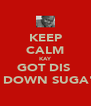KEEP CALM KAY GOT DIS  1 DOWN SUGA'S - Personalised Poster A4 size
