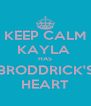KEEP CALM KAYLA  HAS BRODDRICK'S HEART - Personalised Poster A4 size