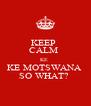 KEEP  CALM  KE  KE MOTSWANA  SO WHAT?  - Personalised Poster A4 size
