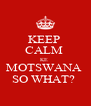 KEEP  CALM  KE  MOTSWANA  SO WHAT?  - Personalised Poster A4 size