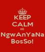 KEEP CALM KE NgwAnYaNa BosSo! - Personalised Poster A4 size