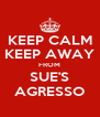 KEEP CALM KEEP AWAY FROM SUE'S AGRESSO - Personalised Poster A4 size