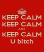 KEEP CALM KEEP CALM JUST KEEP CALM U bitch - Personalised Poster A4 size