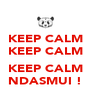 KEEP CALM KEEP CALM  KEEP CALM NDASMUI ! - Personalised Poster A4 size
