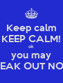 Keep calm KEEP CALM! ok you may FREAK OUT NOW - Personalised Poster A4 size