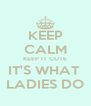 KEEP CALM KEEP IT CUTE IT'S WHAT  LADIES DO - Personalised Poster A4 size