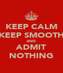 KEEP CALM KEEP SMOOTH AND ADMIT NOTHING - Personalised Poster A4 size