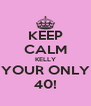 KEEP CALM KELLY YOUR ONLY 40! - Personalised Poster A4 size