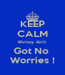 KEEP CALM Khrissy Ain't Got No  Worries ! - Personalised Poster A4 size
