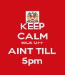 KEEP CALM KICK OFF AINT TILL 5pm - Personalised Poster A4 size