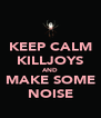 KEEP CALM KILLJOYS AND MAKE SOME NOISE - Personalised Poster A4 size