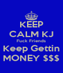 KEEP CALM KJ Fuck Friends Keep Gettin MONEY $$$ - Personalised Poster A4 size