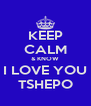 KEEP CALM & KNOW I LOVE YOU TSHEPO - Personalised Poster A4 size